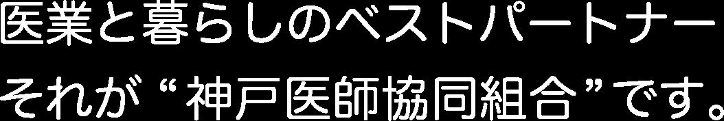 """医業と暮らしのベストパートナーそれが """"神戸医師協同組合"""" です。"""